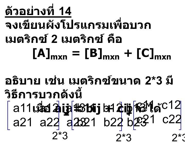 ตัวอย่างที่ 14 จงเขียนผังโปรแกรมเพื่อบวกเมตริกซ์ 2 เมตริกซ์ คือ. [A]mxn = [B]mxn + [C]mxn. อธิบาย เช่น เมตริกซ์ขนาด 2*3 มีวิธีการบวกดังนี้